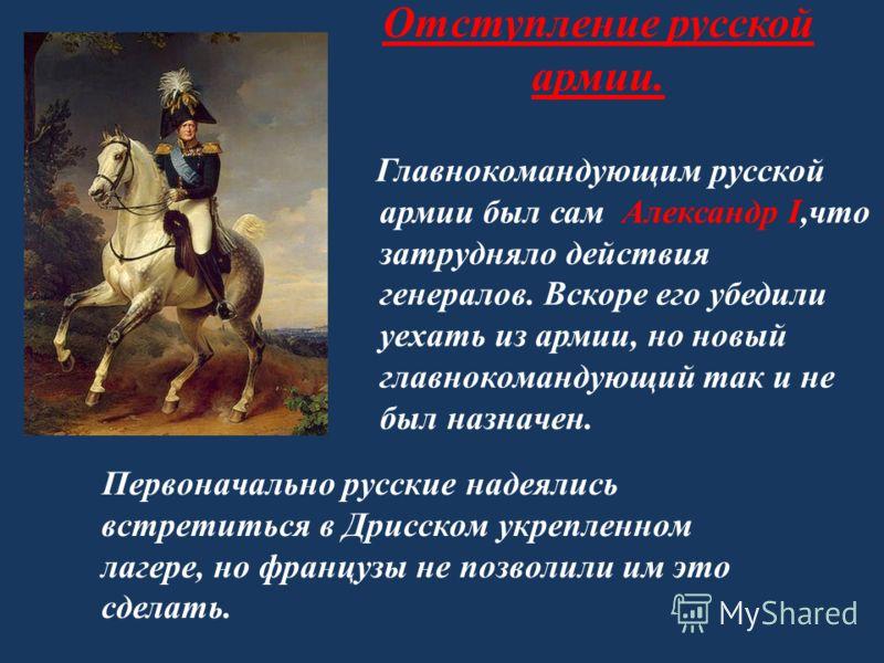 Отступление русской армии. Главнокомандующим русской армии был сам Александр I,что затрудняло действия генералов. Вскоре его убедили уехать из армии, но новый главнокомандующий так и не был назначен. Первоначально русские надеялись встретиться в Дрис