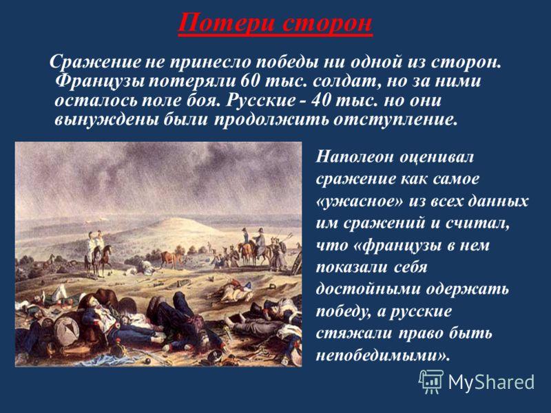 Потери сторон Сражение не принесло победы ни одной из сторон. Французы потеряли 60 тыс. солдат, но за ними осталось поле боя. Русские - 40 тыс. но они вынуждены были продолжить отступление. Наполеон оценивал сражение как самое «ужасное» из всех данны