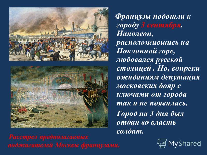 Французы подошли к городу 3 сентября. Наполеон, расположившись на Поклонной горе, любовался русской столицей. Но, вопреки ожиданиям депутация московских бояр с ключами от города так и не появилась. Город на 3 дня был отдан во власть солдат. Расстрел