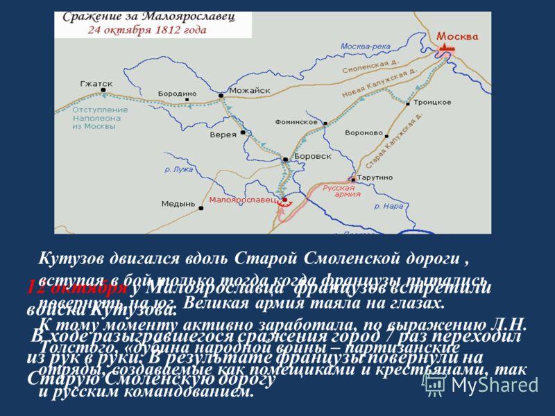 12 октября у Малоярославца французов встретили войска Кутузова. В ходе разыгравшегося сражения город 7 раз переходил из рук в руки. В результате французы повернули на Старую Смоленскую дорогу Кутузов двигался вдоль Старой Смоленской дороги, вступая в