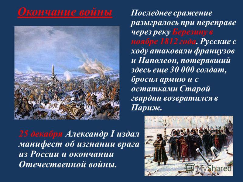 Окончание войны Последнее сражение разыгралось при переправе через реку Березину в ноябре 1812 года. Русские с ходу атаковали французов и Наполеон, потерявший здесь еще 30 000 солдат, бросил армию и с остатками Старой гвардии возвратился в Париж. 25