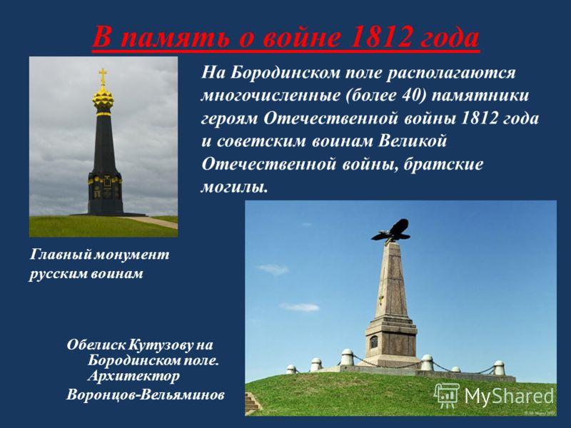 В память о войне 1812 года Обелиск Кутузову на Бородинском поле. Архитектор Воронцов-Вельяминов На Бородинском поле располагаются многочисленные (более 40) памятники героям Отечественной войны 1812 года и советским воинам Великой Отечественной войны,