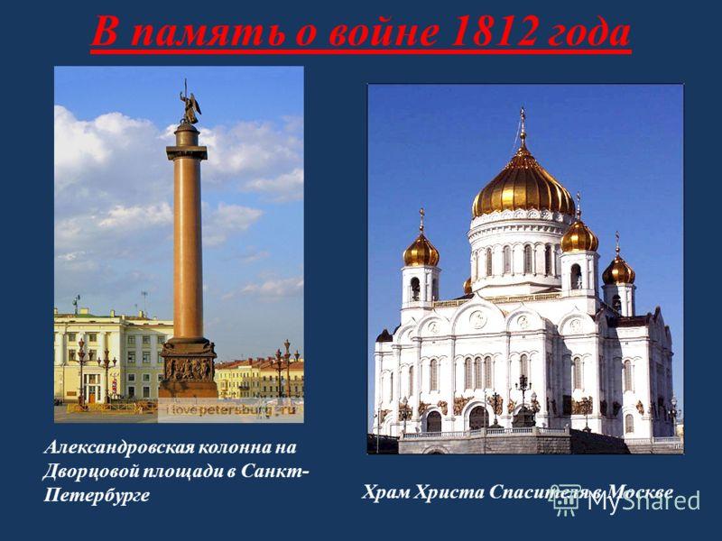 В память о войне 1812 года Александровская колонна на Дворцовой площади в Санкт- Петербурге Храм Христа Спасителя в Москве