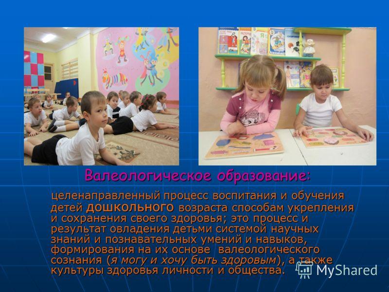 Валеологическое образование: целенаправленный процесс воспитания и обучения детей дошкольного возраста способам укрепления и сохранения своего здоровья; это процесс и результат овладения детьми системой научных знаний и познавательных умений и навыко