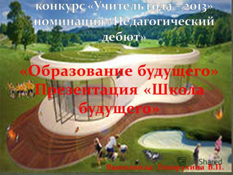 «Образование будущего» Презентация «Школа будущего» Выполнила: Говорухина В.П.