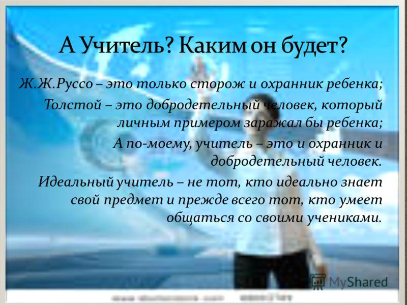 Ж.Ж.Руссо – это только сторож и охранник ребенка; Толстой – это добродетельный человек, который личным примером заражал бы ребенка; А по-моему, учитель – это и охранник и добродетельный человек. Идеальный учитель – не тот, кто идеально знает свой пре