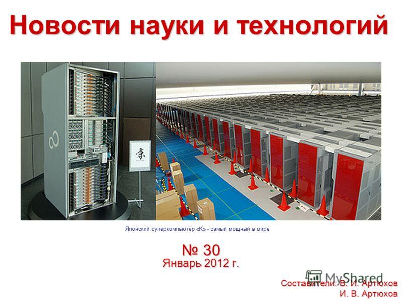 Новости науки и технологий 30 Январь 2012 г. 30 Январь 2012 г. Составители: В. И. Артюхов И. В. Артюхов Японский суперкомпьютер «К» - самый мощный в мире