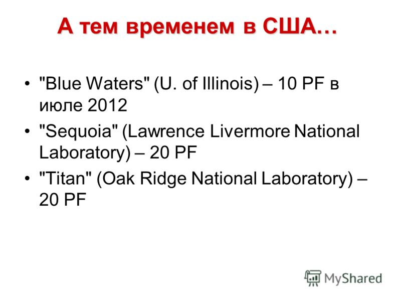 А тем временем в США… Blue Waters (U. of Illinois) – 10 PF в июле 2012 Sequoia (Lawrence Livermore National Laboratory) – 20 PF Titan (Oak Ridge National Laboratory) – 20 PF