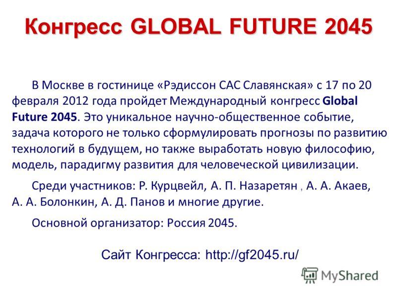Конгресс GLOBAL FUTURE 2045 В Москве в гостинице «Рэдиссон САС Славянская» с 17 по 20 февраля 2012 года пройдет Международный конгресс Global Future 2045. Это уникальное научно-общественное событие, задача которого не только сформулировать прогнозы п