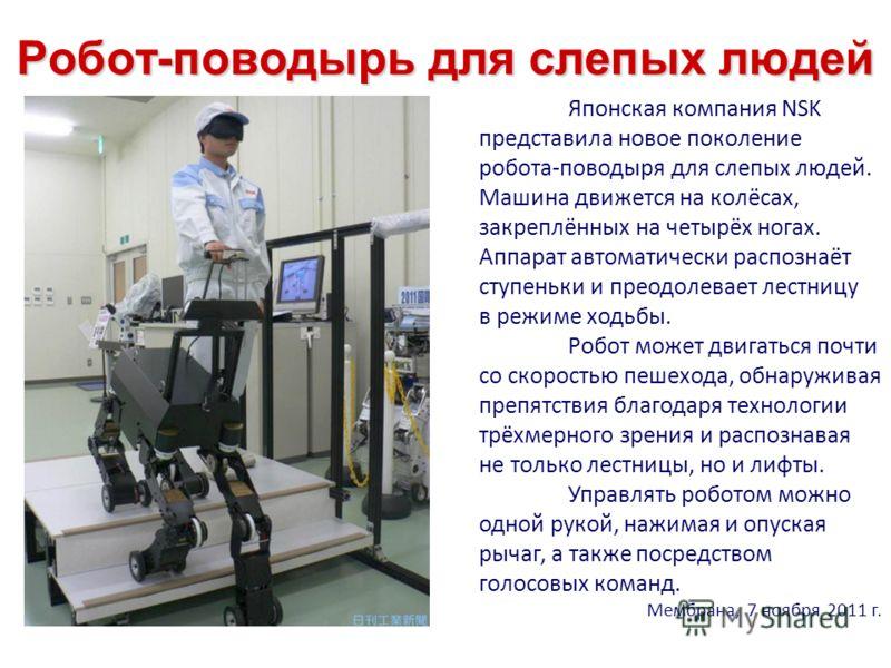 Робот-поводырь для слепых людей Японская компания NSK представила новое поколение робота-поводыря для слепых людей. Машина движется на колёсах, закреплённых на четырёх ногах. Аппарат автоматически распознаёт ступеньки и преодолевает лестницу в режиме