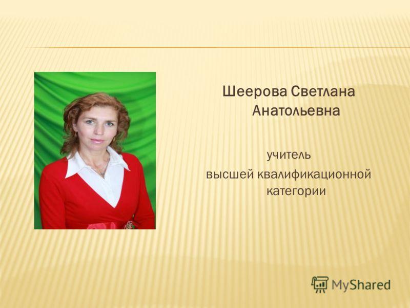 Шеерова Светлана Анатольевна учитель высшей квалификационной категории