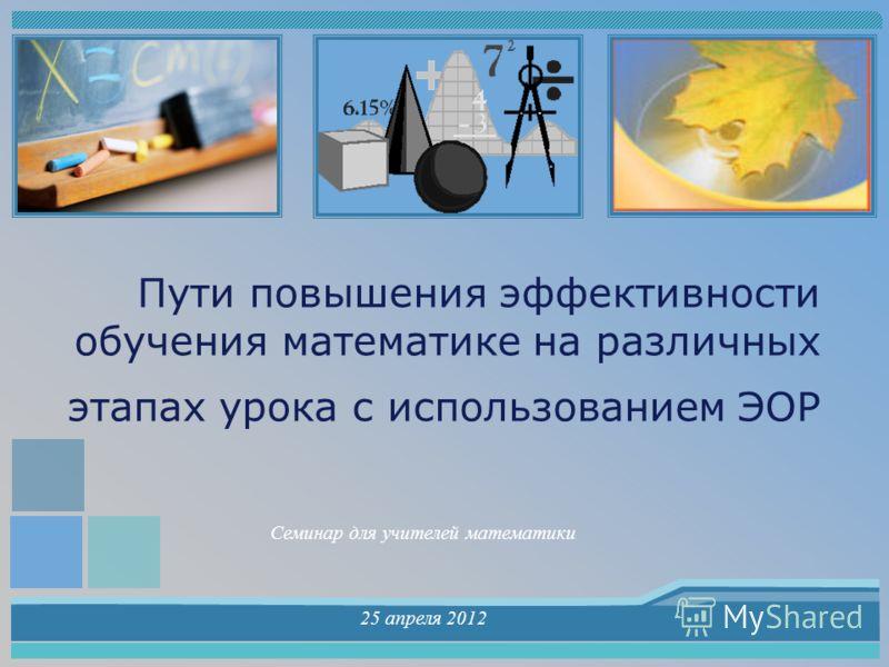 Пути повышения эффективности обучения математике на различных этапах урока с использованием ЭОР Семинар для учителей математики 25 апреля 2012