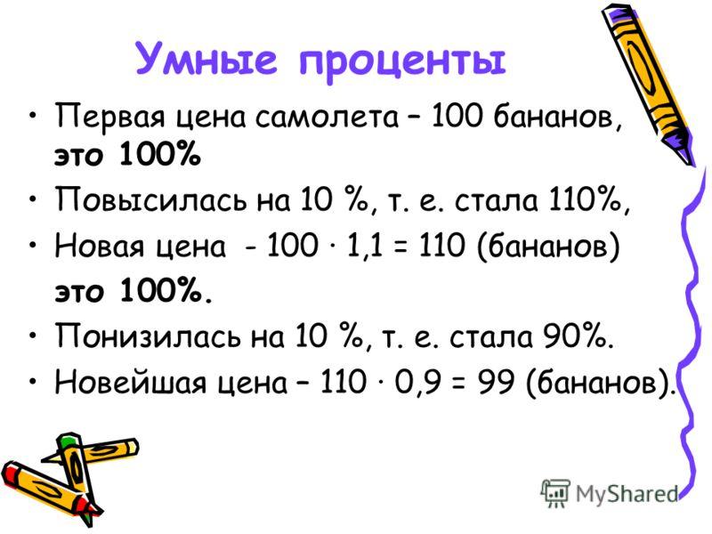 Умные проценты Первая цена самолета – 100 бананов, это 100% Повысилась на 10 %, т. е. стала 110%, Новая цена - 100 1,1 = 110 (бананов) это 100%. Понизилась на 10 %, т. е. стала 90%. Новейшая цена – 110 0,9 = 99 (бананов).
