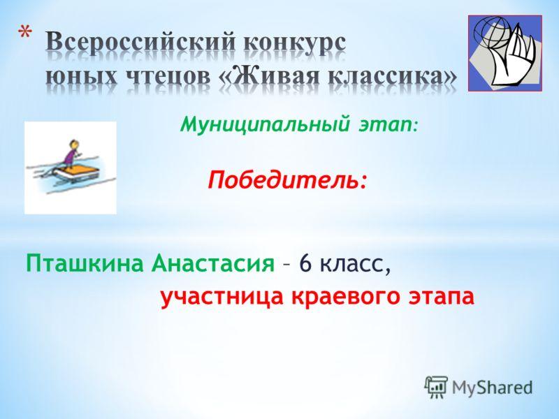 Муниципальный этап : Победитель: Пташкина Анастасия – 6 класс, участница краевого этапа