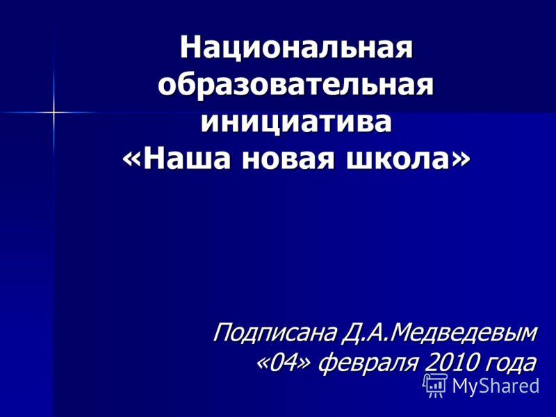 Национальная образовательная инициатива «Наша новая школа» Подписана Д.А.Медведевым «04» февраля 2010 года