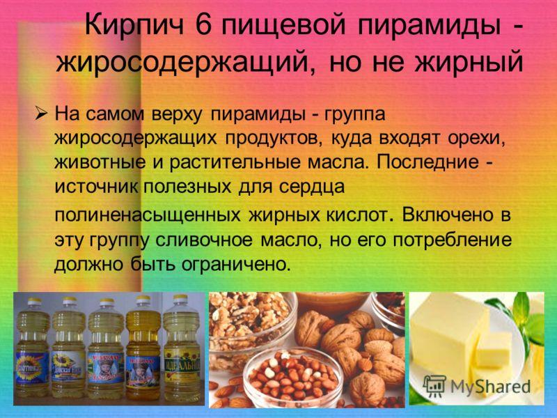Кирпич 6 пищевой пирамиды - жиросодержащий, но не жирный На самом верху пирамиды - группа жиросодержащих продуктов, куда входят орехи, животные и растительные масла. Последние - источник полезных для сердца полиненасыщенных жирных кислот. Включено в