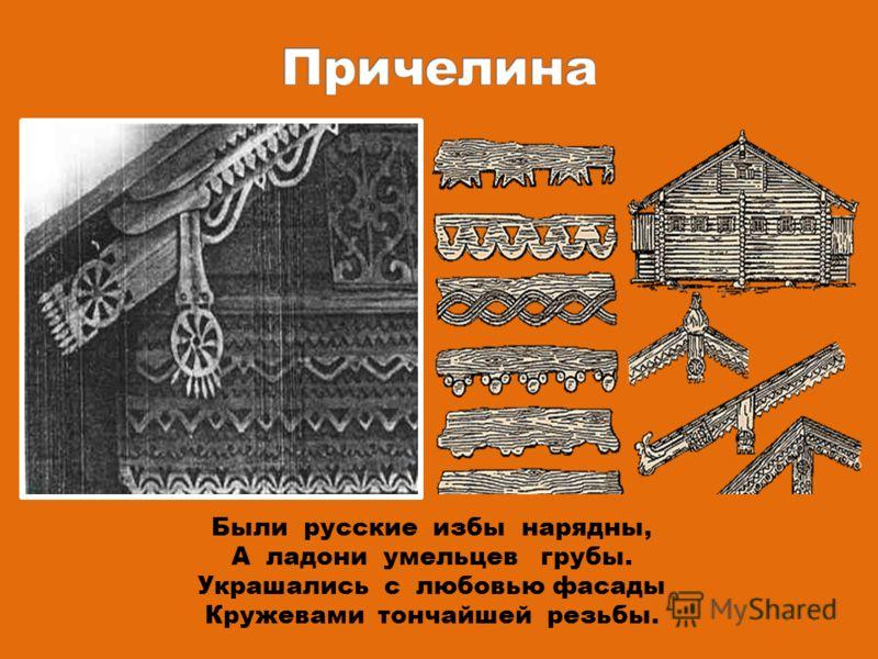 Были русские избы нарядны, А ладони умельцев грубы. Украшались с любовью фасады Кружевами тончайшей резьбы.