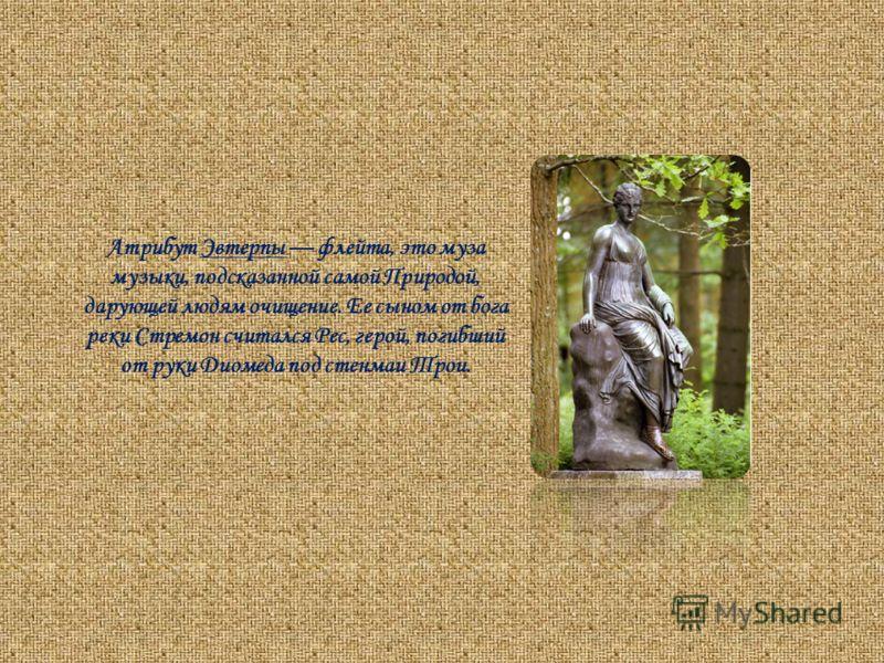 Атрибут Эвтерпы флейта, это муза музыки, подсказанной самой Природой, дарующей людям очищение. Ее сыном от бога реки Стремон считался Рес, герой, погибший от руки Диомеда под стенмаи Трои.