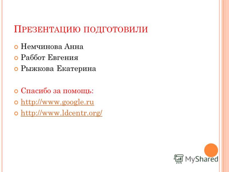 П РЕЗЕНТАЦИЮ ПОДГОТОВИЛИ Немчинова Анна Раббот Евгения Рыжкова Екатерина Спасибо за помощь: http://www.google.ru http://www.ldcentr.org/