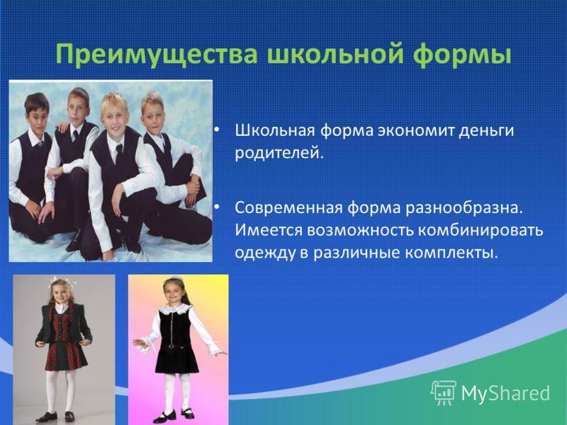 Преимущества школьной формы Школьная форма экономит деньги родителей. Современная форма разнообразна. Имеется возможность комбинировать одежду в различные комплекты.