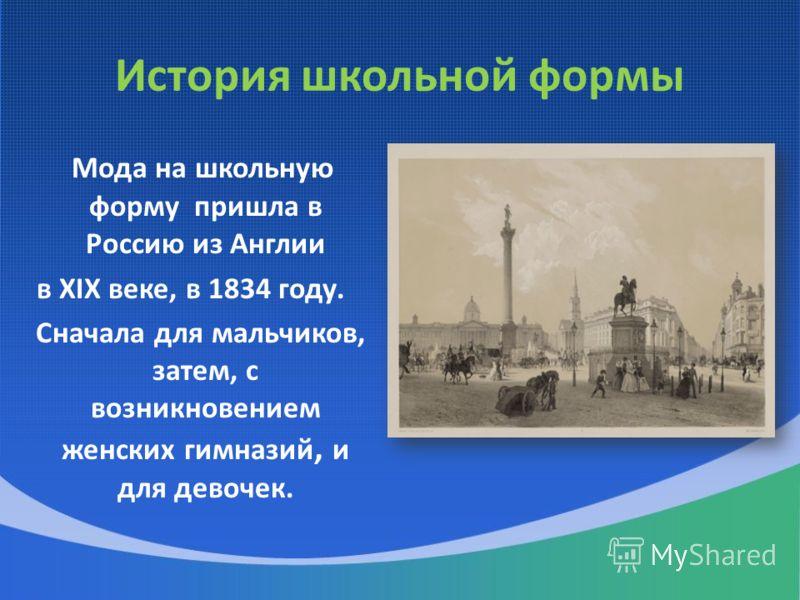 История школьной формы Мода на школьную форму пришла в Россию из Англии в XIX веке, в 1834 году. Сначала для мальчиков, затем, с возникновением женских гимназий, и для девочек.