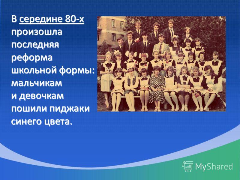 В середине 80-х произошла последняя реформа школьной формы: мальчикам и девочкам пошили пиджаки синего цвета.