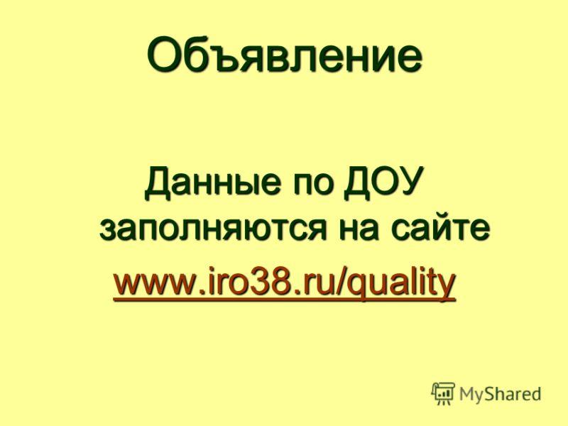 Объявление Данные по ДОУ заполняются на сайте www.iro38.ru/quality www.iro38.ru/quality