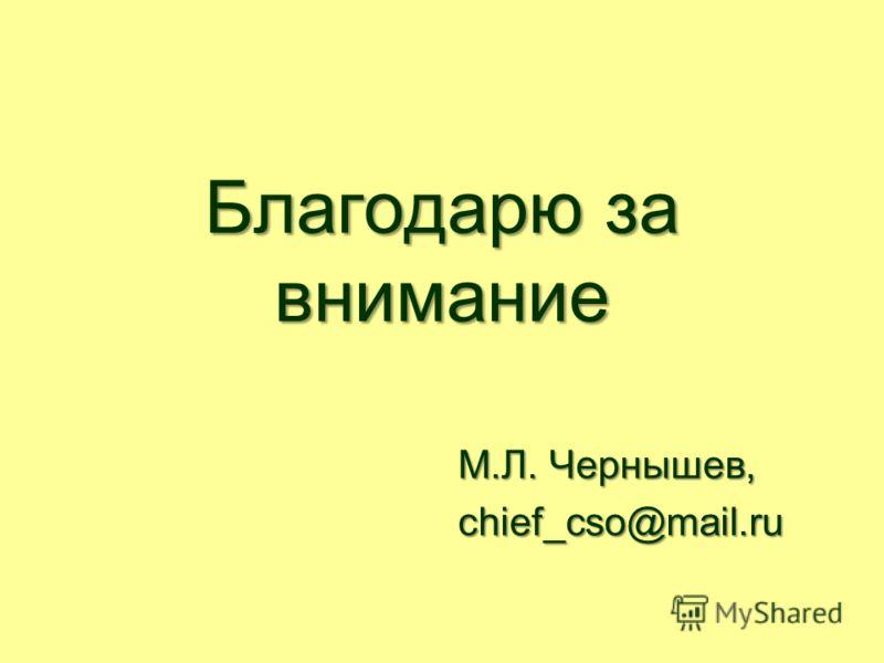 Благодарю за внимание М.Л. Чернышев, chief_cso@mail.ru