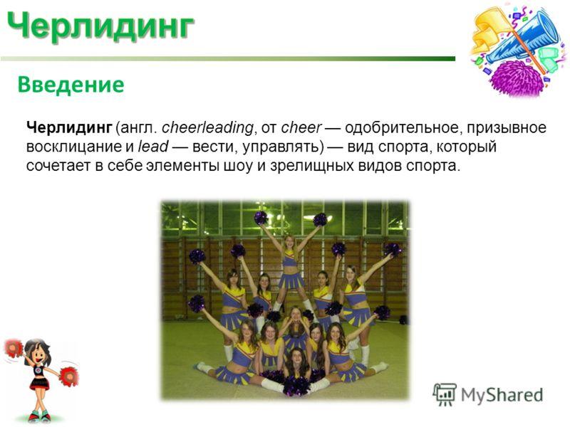 Черлидинг (англ. cheerleading, от cheer одобрительное, призывное восклицание и lead вести, управлять) вид спорта, который сочетает в себе элементы шоу и зрелищных видов спорта. Введение