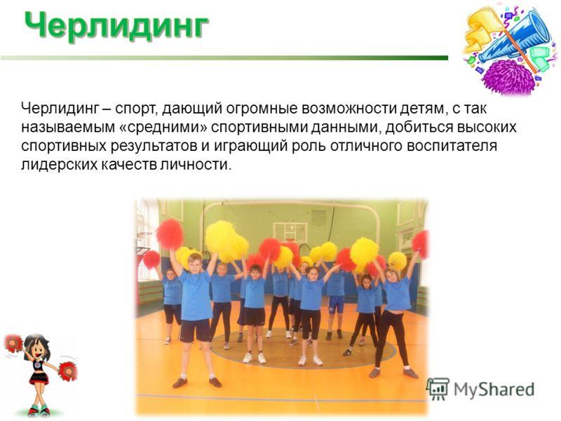 Черлидинг – спорт, дающий огромные возможности детям, с так называемым «средними» спортивными данными, добиться высоких спортивных результатов и играющий роль отличного воспитателя лидерских качеств личности.