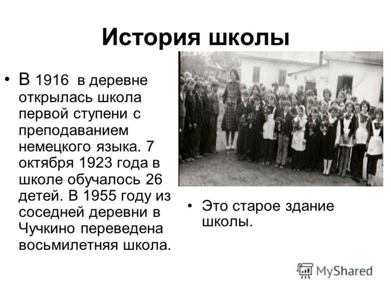 История школы Это старое здание школы. В 1916 в деревне открылась школа первой ступени с преподаванием немецкого языка. 7 октября 1923 года в школе обучалось 26 детей. В 1955 году из соседней деревни в Чучкино переведена восьмилетняя школа.