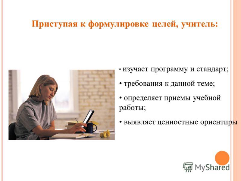 Приступая к формулировке целей, учитель: изучает программу и стандарт; требования к данной теме; определяет приемы учебной работы; выявляет ценностные ориентиры