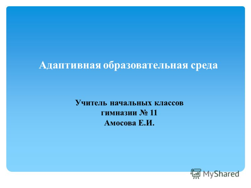 Адаптивная образовательная среда Учитель начальных классов гимназии 11 Амосова Е.И.