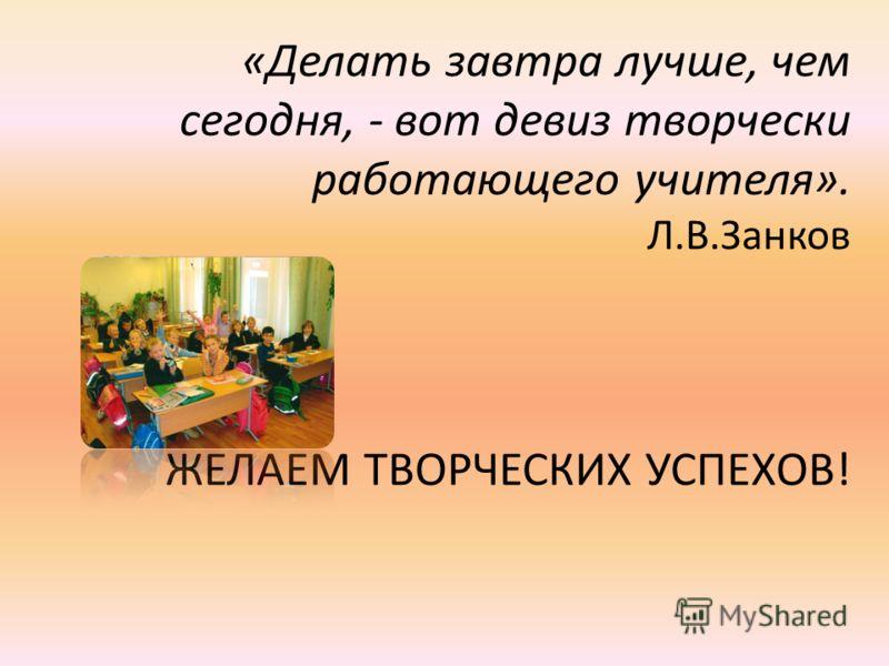 «Делать завтра лучше, чем сегодня, - вот девиз творчески работающего учителя». Л.В.Занков ЖЕЛАЕМ ТВОРЧЕСКИХ УСПЕХОВ!