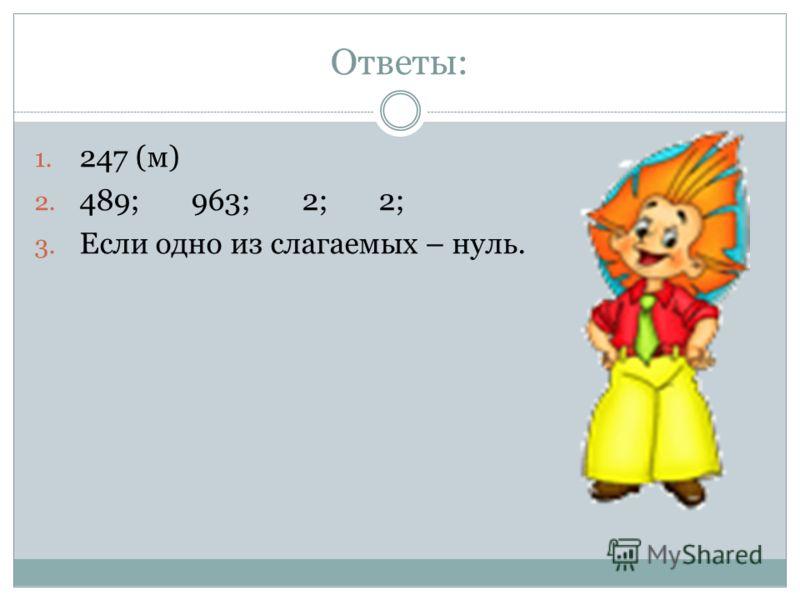 Ответы: 1. 247 (м) 2. 489; 963; 2; 2; 3. Если одно из слагаемых – нуль.