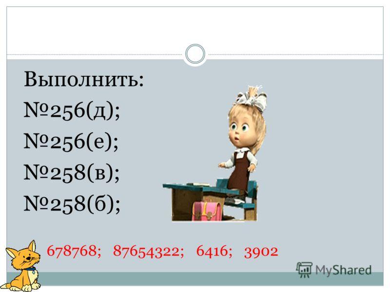 Выполнить: 256(д); 256(е); 258(в); 258(б); 9 678768; 87654322; 6416; 3902