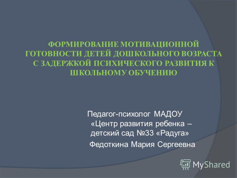 ФОРМИРОВАНИЕ МОТИВАЦИОННОЙ ГОТОВНОСТИ ДЕТЕЙ ДОШКОЛЬНОГО ВОЗРАСТА С ЗАДЕРЖКОЙ ПСИХИЧЕСКОГО РАЗВИТИЯ К ШКОЛЬНОМУ ОБУЧЕНИЮ Педагог-психолог МАДОУ «Центр развития ребенка – детский сад 33 «Радуга» Федоткина Мария Сергеевна