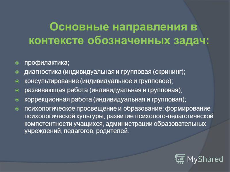 Основные направления в контексте обозначенных задач: профилактика; диагностика (индивидуальная и групповая (скрининг); консультирование (индивидуальное и групповое); развивающая работа (индивидуальная и групповая); коррекционная работа (индивидуальна
