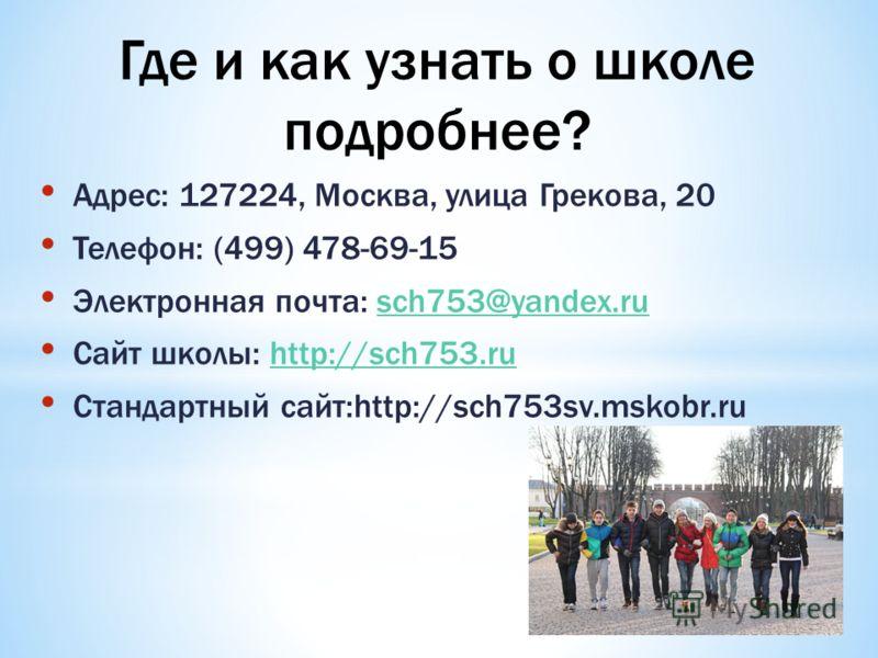 Адрес: 127224, Москва, улица Грекова, 20 Телефон: (499) 478-69-15 Электронная почта: sch753@yandex.rusch753@yandex.ru Сайт школы: http://sch753.ruhttp://sch753.ru Стандартный сайт:http://sch753sv.mskobr.ru Где и как узнать о школе подробнее?