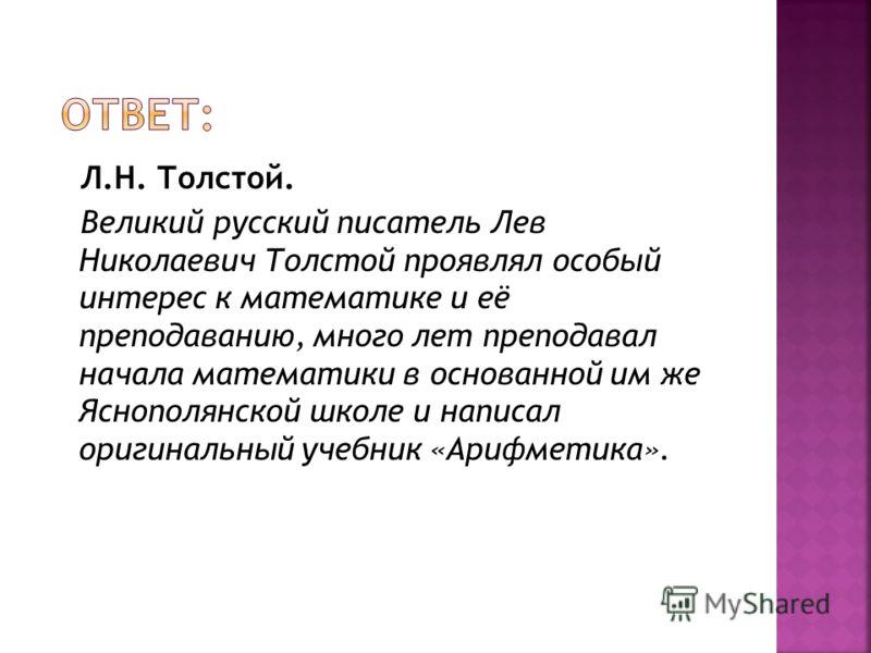 Л.Н. Толстой. Великий русский писатель Лев Николаевич Толстой проявлял особый интерес к математике и её преподаванию, много лет преподавал начала математики в основанной им же Яснополянской школе и написал оригинальный учебник «Арифметика».