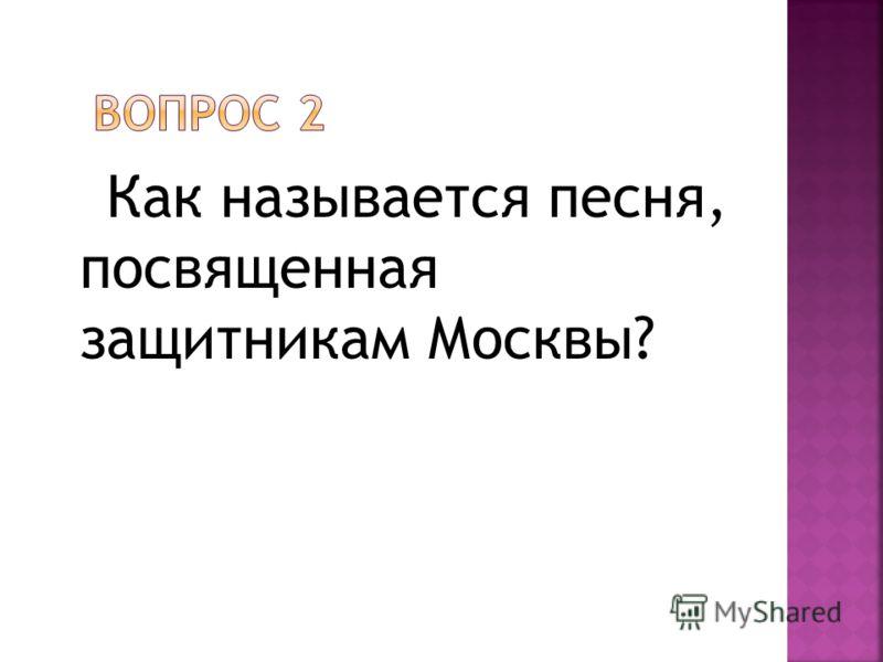 Как называется песня, посвященная защитникам Москвы?
