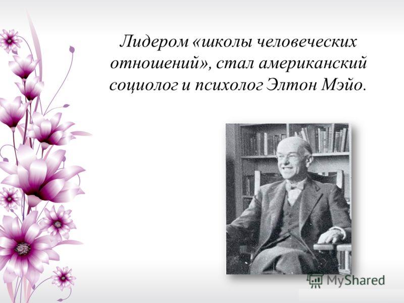 Лидером «школы человеческих отношений», стал американский социолог и психолог Элтон Мэйо.