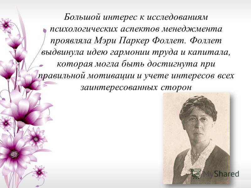 Большой интерес к исследованиям психологических аспектов менеджмента проявляла Мэри Паркер Фоллет. Фоллет выдвинула идею гармонии труда и капитала, которая могла быть достигнута при правильной мотивации и учете интересов всех заинтересованных сторон