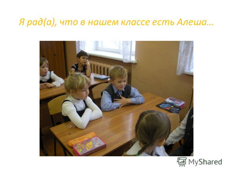 Я рад(а), что в нашем классе есть Алеша…