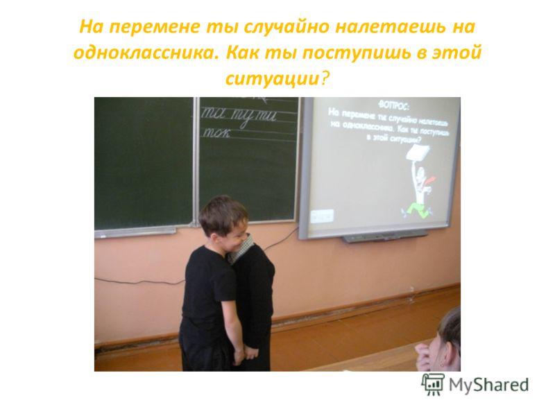 На перемене ты случайно налетаешь на одноклассника. Как ты поступишь в этой ситуации?