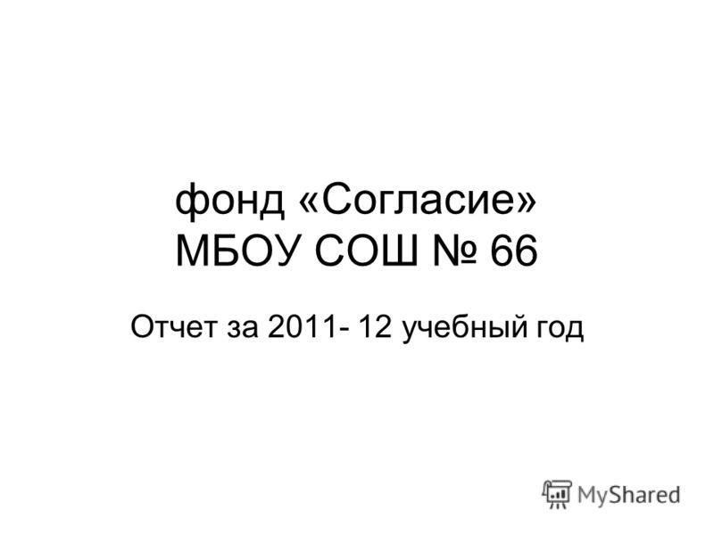 фонд «Согласие» МБОУ СОШ 66 Отчет за 2011- 12 учебный год