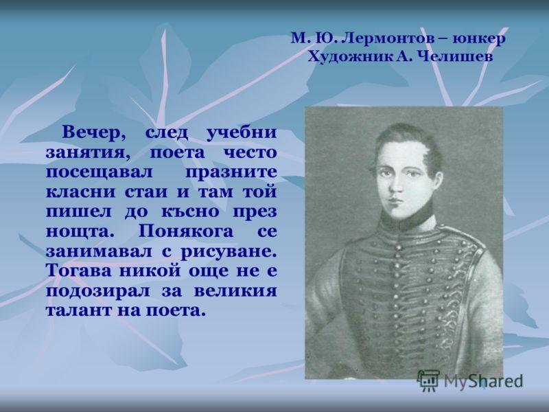 М. Ю. Лермонтов – юнкер Художник А. Челишев Вечер, след учебни занятия, поета често посещавал празните класни стаи и там той пишел до късно през нощта. Понякога се занимавал с рисуване. Тогава никой още не е подозирал за великия талант на поета.
