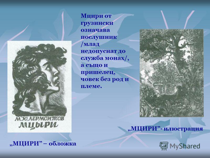 МЦИРИ – обложка МЦИРИ- илюстрация Мцири от грузински означава послушник /млад недопуснат до служба монах/, а също и пришелец, човек без род и племе.