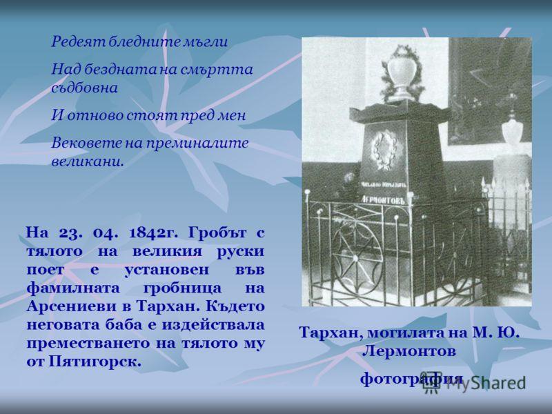 На 23. 04. 1842г. Гробът с тялото на великия руски поет е установен във фамилната гробница на Арсениеви в Тархан. Където неговата баба е издействала преместването на тялото му от Пятигорск. Тархан, могилата на М. Ю. Лермонтов фотография Редеят бледни