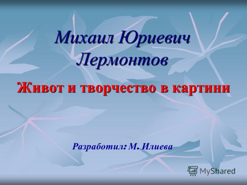 Михаил Юриевич Лермонтов Живот и творчество в картини Разр а ботил : М. Илиева